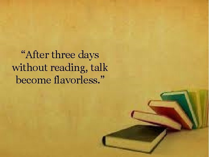 """""""After three days without reading, talk become flavorless. """""""