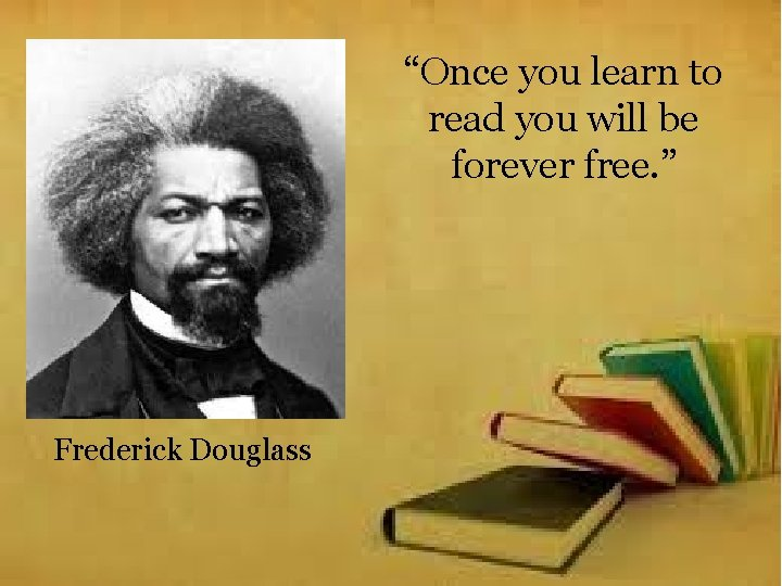 """""""Once you learn to read you will be forever free. """" Frederick Douglass"""