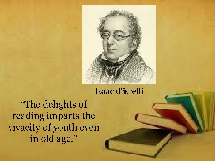 """Isaac d'isrelli """"The delights of reading imparts the vivacity of youth even in old"""