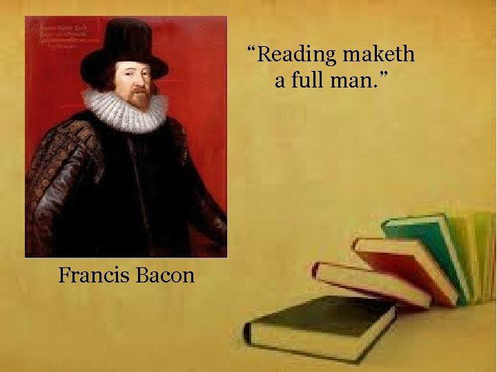 """""""Reading maketh a full man. """" Francis Bacon"""