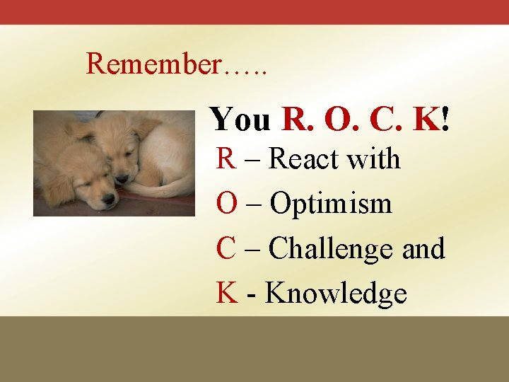 Remember…. . You R. O. C. K! R – React with O – Optimism