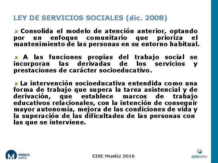 LEY DE SERVICIOS SOCIALES (dic. 2008) Consolida el modelo de atención anterior, optando por