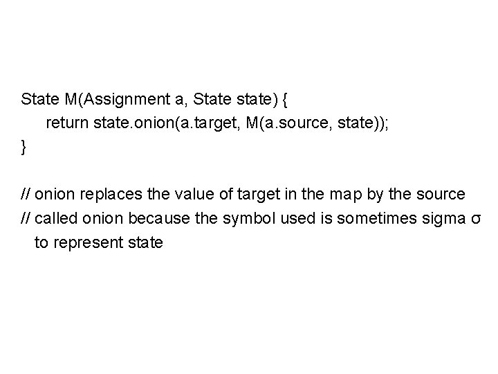 State M(Assignment a, State state) { return state. onion(a. target, M(a. source, state)); }