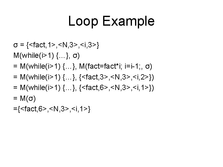 Loop Example σ = {<fact, 1>, <N, 3>, <i, 3>} M(while(i>1) {…}, σ) =