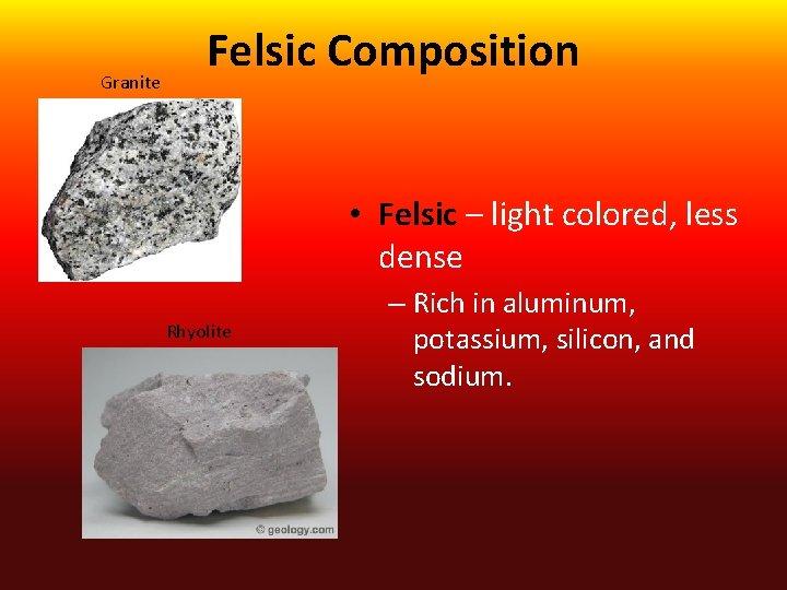 Granite Felsic Composition • Felsic – light colored, less dense Rhyolite – Rich in