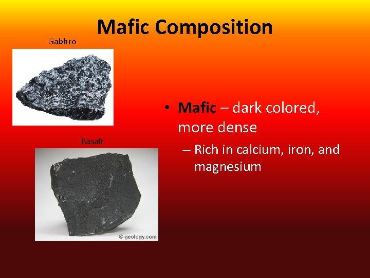 Gabbro Mafic Composition Basalt • Mafic – dark colored, more dense – Rich in