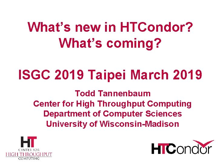 What's new in HTCondor? What's coming? ISGC 2019 Taipei March 2019 Todd Tannenbaum Center