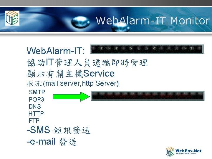 Web. Alarm-IT Monitor Web. Alarm-IT: 協助IT管理人員遠端即時管理 顯示有關主機Service 狀況: (mail server, http Server) SMTP POP