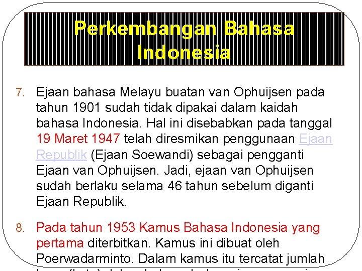 Perkembangan Bahasa Indonesia 7. Ejaan bahasa Melayu buatan van Ophuijsen pada tahun 1901 sudah