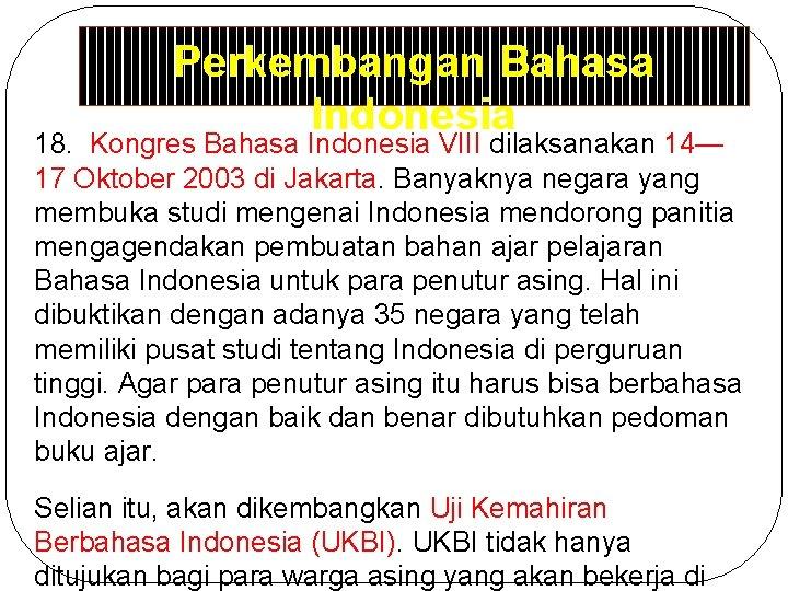Perkembangan Bahasa Indonesia 18. Kongres Bahasa Indonesia VIII dilaksanakan 14— 17 Oktober 2003 di