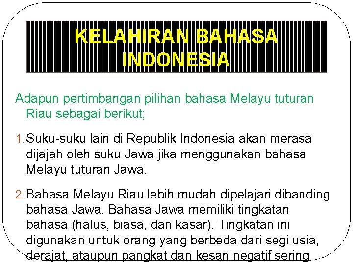 KELAHIRAN BAHASA INDONESIA Adapun pertimbangan pilihan bahasa Melayu tuturan Riau sebagai berikut; 1. Suku-suku