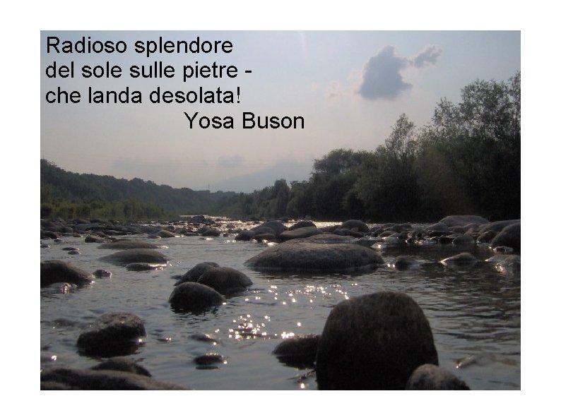 Radioso splendore del sole sulle pietre che landa desolata! Yosa Buson