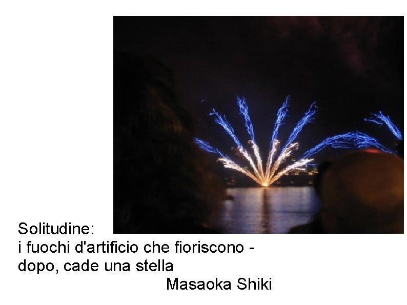 Solitudine: i fuochi d'artificio che fioriscono dopo, cade una stella Masaoka Shiki