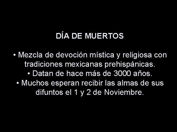 DÍA DE MUERTOS • Mezcla de devoción mística y religiosa con tradiciones mexicanas prehispánicas.