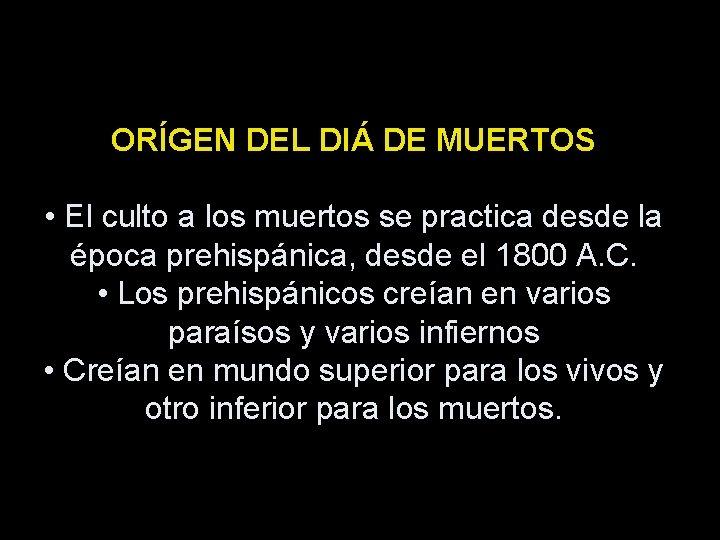 ORÍGEN DEL DIÁ DE MUERTOS • El culto a los muertos se practica desde