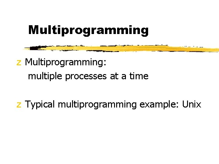 Multiprogramming z Multiprogramming: multiple processes at a time z Typical multiprogramming example: Unix