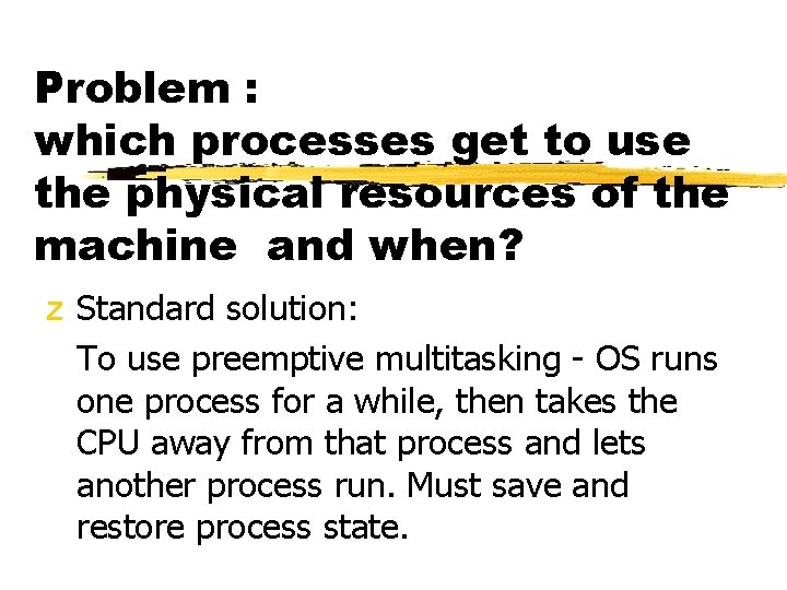 Problem : which processes get to use the physical resources of the machine and