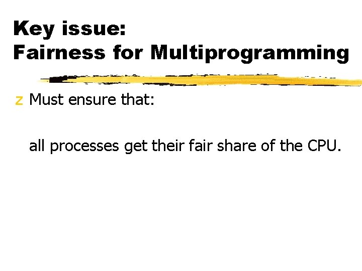 Key issue: Fairness for Multiprogramming z Must ensure that: all processes get their fair
