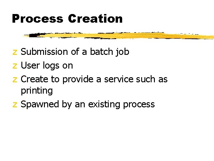 Process Creation z Submission of a batch job z User logs on z Create