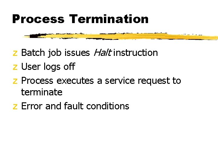 Process Termination z Batch job issues Halt instruction z User logs off z Process