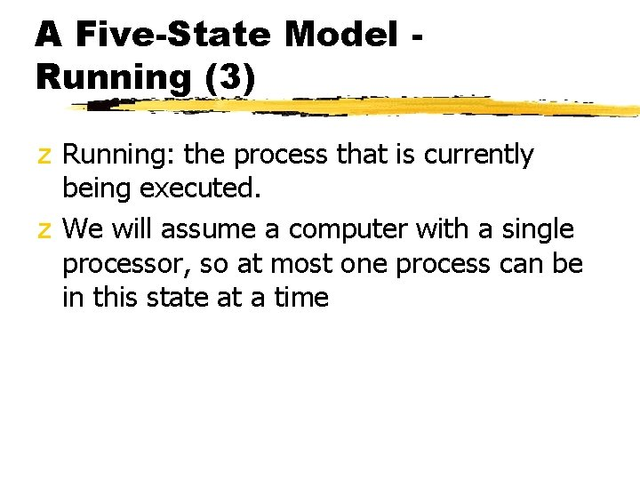 A Five-State Model Running (3) z Running: the process that is currently being executed.