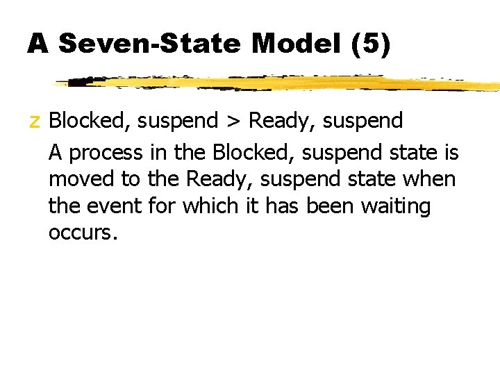 A Seven-State Model (5) z Blocked, suspend > Ready, suspend A process in the