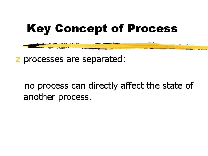 Key Concept of Process z processes are separated: no process can directly affect the