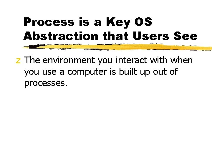 Process is a Key OS Abstraction that Users See z The environment you interact