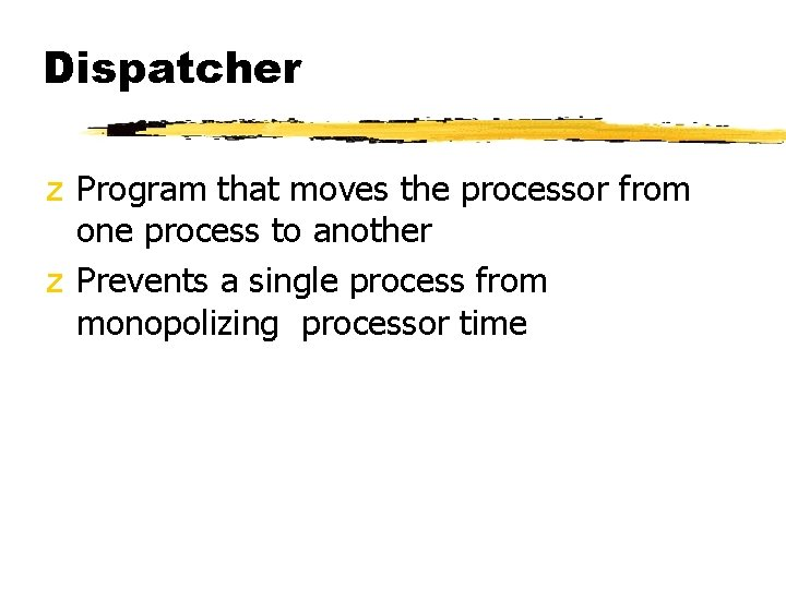 Dispatcher z Program that moves the processor from one process to another z Prevents