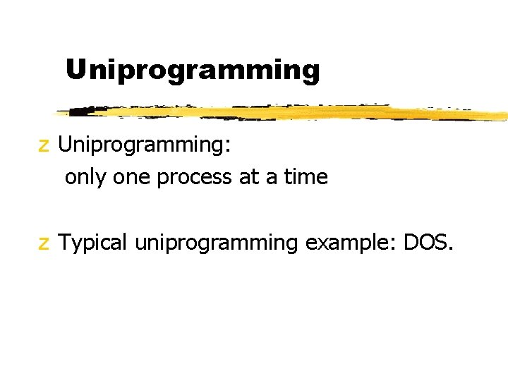 Uniprogramming z Uniprogramming: only one process at a time z Typical uniprogramming example: DOS.