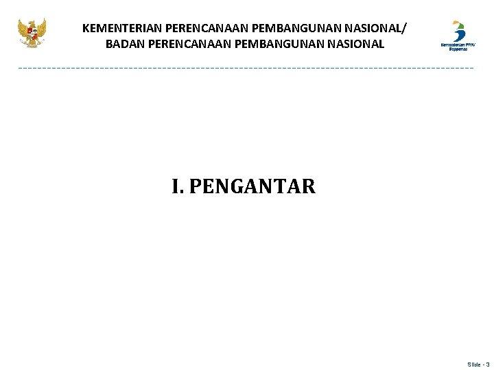 KEMENTERIAN PERENCANAAN PEMBANGUNAN NASIONAL/ BADAN PERENCANAAN PEMBANGUNAN NASIONAL I. PENGANTAR Slide - 3