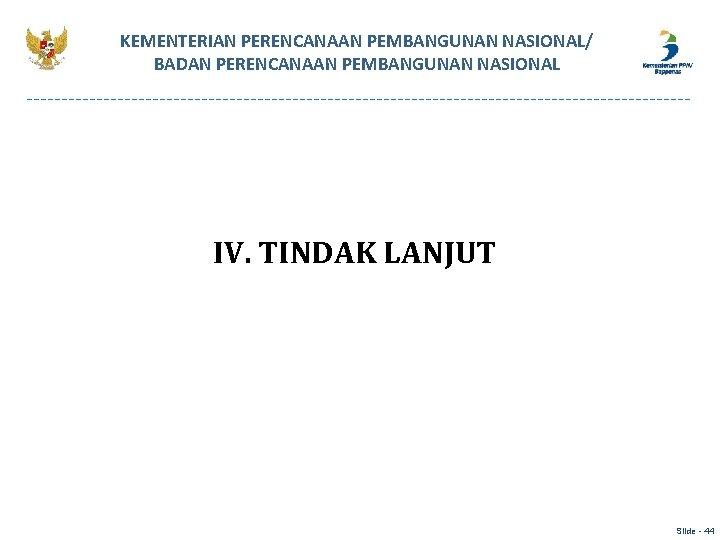 KEMENTERIAN PERENCANAAN PEMBANGUNAN NASIONAL/ BADAN PERENCANAAN PEMBANGUNAN NASIONAL IV. TINDAK LANJUT Slide - 44