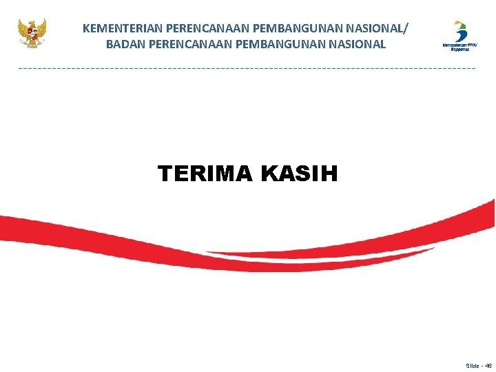 KEMENTERIAN PERENCANAAN PEMBANGUNAN NASIONAL/ BADAN PERENCANAAN PEMBANGUNAN NASIONAL TERIMA KASIH Slide - 46