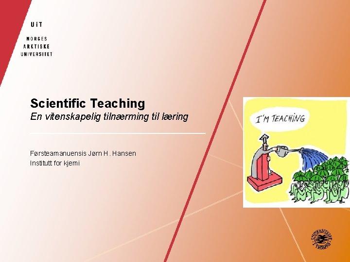 Scientific Teaching En vitenskapelig tilnærming til læring Førsteamanuensis Jørn H. Hansen Institutt for kjemi
