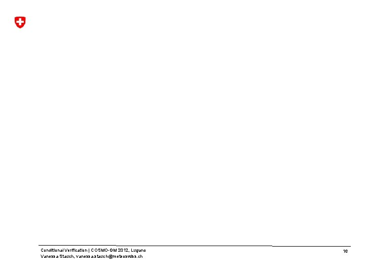 Conditional Verification | COSMO-GM 2012, Lugano Vanessa Stauch, vanessa. stauch@meteoswiss. ch 16