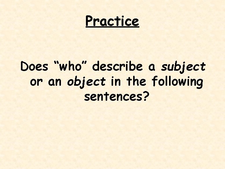 """Practice Does """"who"""" describe a subject or an object in the following sentences?"""