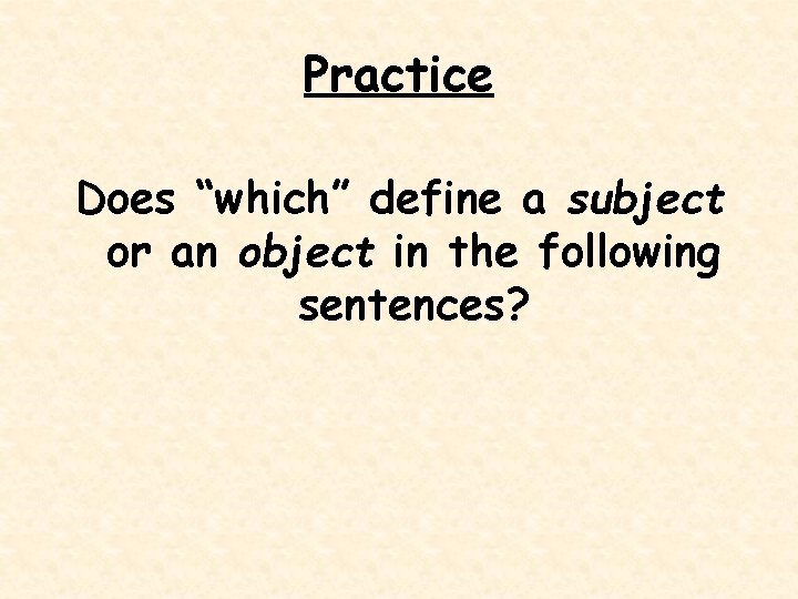 """Practice Does """"which"""" define a subject or an object in the following sentences?"""