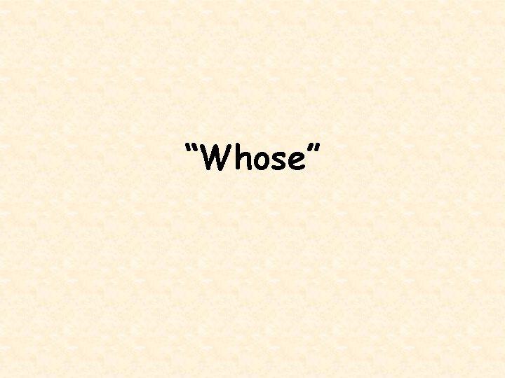 """Whose"""