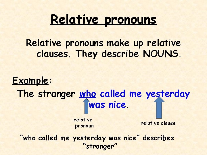 Relative pronouns make up relative clauses. They describe NOUNS. Example: The stranger who called