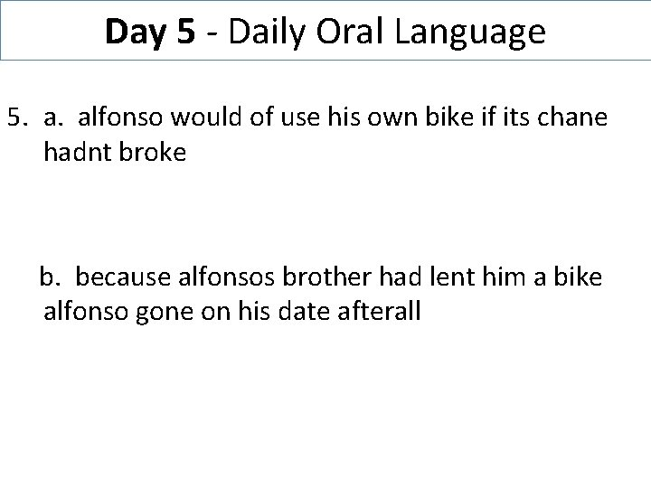 Day 5 - Daily Oral Language 5. a. alfonso would of use his own