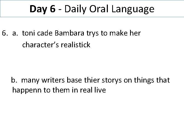 Day 6 - Daily Oral Language 6. a. toni cade Bambara trys to make