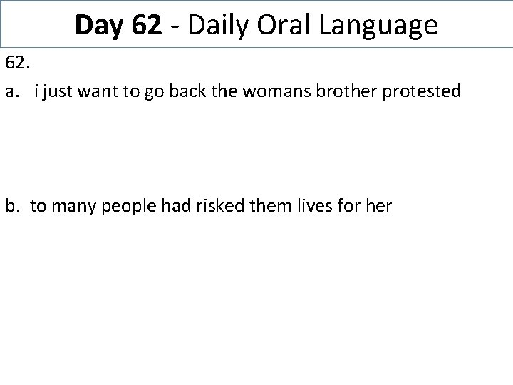 Day 62 - Daily Oral Language 62. a. i just want to go back
