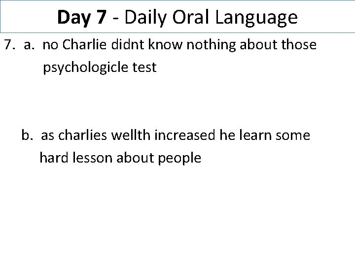 Day 7 - Daily Oral Language 7. a. no Charlie didnt know nothing about