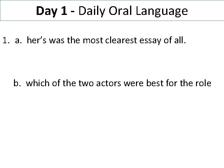 Day 1 - Daily Oral Language 1. a. her's was the most clearest essay