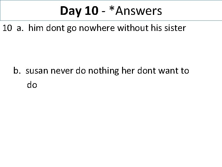 Day 10 - *Answers 10 a. him dont go nowhere without his sister b.