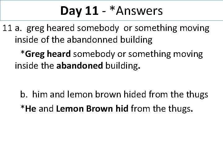 Day 11 - *Answers 11 a. greg heared somebody or something moving inside of