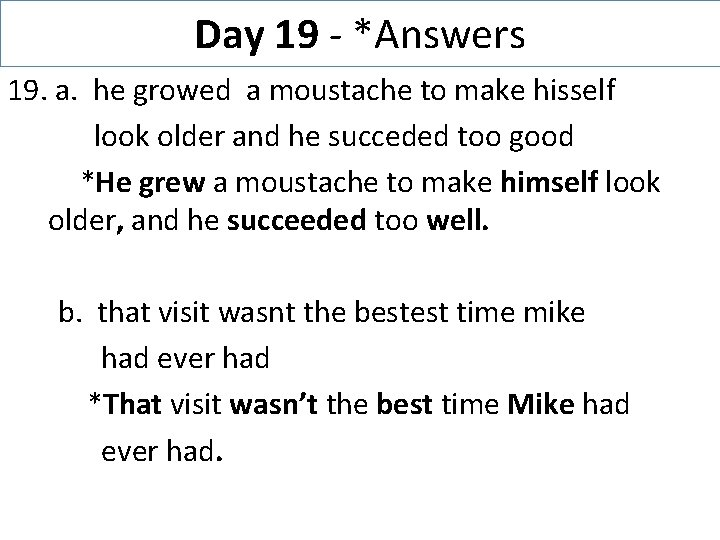 Day 19 - *Answers 19. a. he growed a moustache to make hisself look