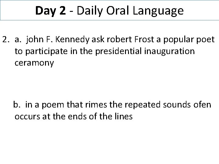 Day 2 - Daily Oral Language 2. a. john F. Kennedy ask robert Frost
