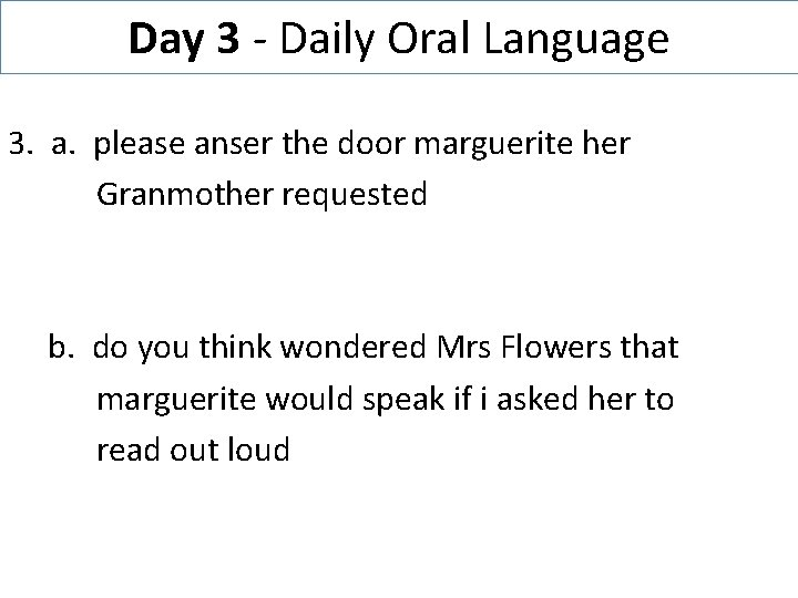 Day 3 - Daily Oral Language 3. a. please anser the door marguerite her