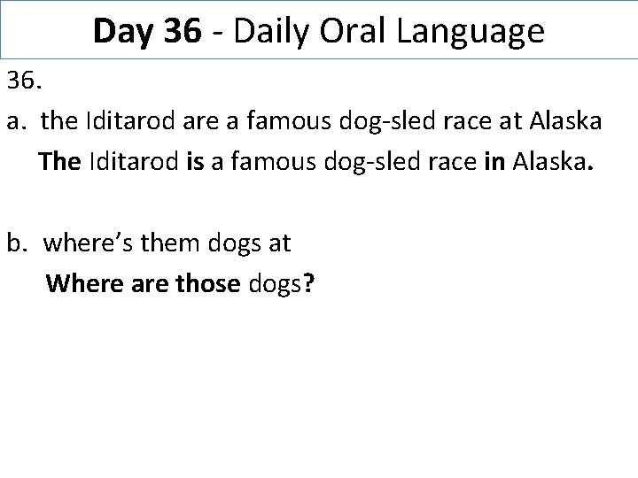 Day 36 - Daily Oral Language 36. a. the Iditarod are a famous dog-sled